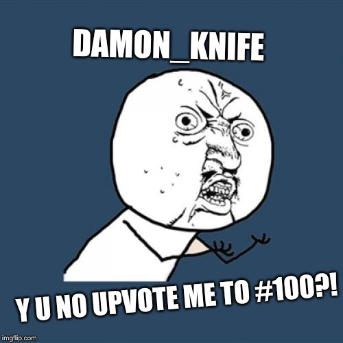 Y U No Meme | DAMON_KNIFE Y U NO UPVOTE ME TO #100?! | image tagged in memes,y u no | made w/ Imgflip meme maker