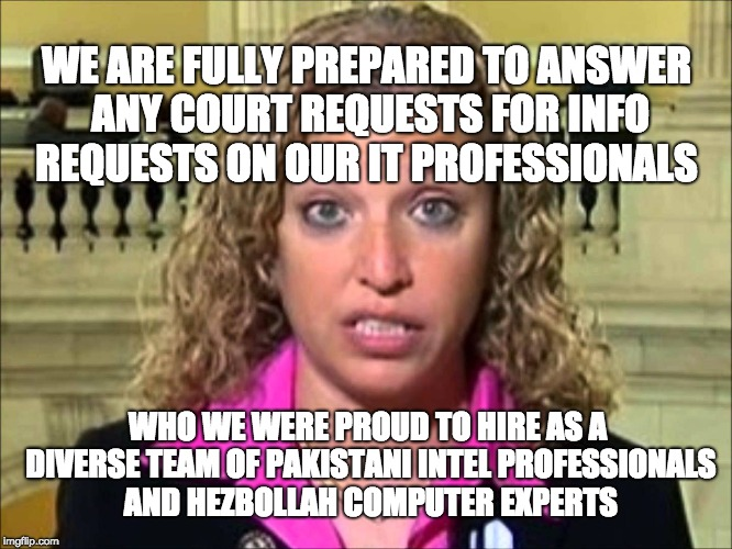 Debbie Wasserman Schultz | WE ARE FULLY PREPARED TO ANSWER ANY COURT REQUESTS FOR INFO REQUESTS ON OUR IT PROFESSIONALS WHO WE WERE PROUD TO HIRE AS A DIVERSE TEAM OF  | image tagged in debbie wasserman schultz | made w/ Imgflip meme maker