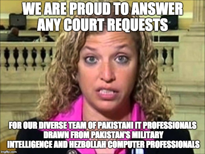 Debbie Wasserman Schultz | WE ARE PROUD TO ANSWER ANY COURT REQUESTS FOR OUR DIVERSE TEAM OF PAKISTANI IT PROFESSIONALS DRAWN FROM PAKISTAN'S MILITARY INTELLIGENCE AND | image tagged in debbie wasserman schultz | made w/ Imgflip meme maker