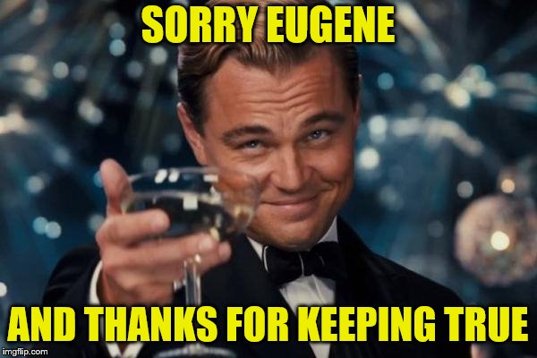 Leonardo Dicaprio Cheers Meme | SORRY EUGENE AND THANKS FOR KEEPING TRUE | image tagged in memes,leonardo dicaprio cheers | made w/ Imgflip meme maker