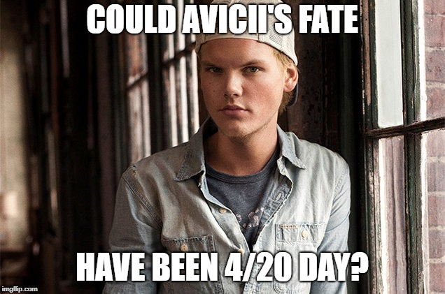Rest in peace Avicii. May your life go down in weed smoke. | COULD AVICII'S FATE HAVE BEEN 4/20 DAY? | image tagged in memes,avicii,weed,dank memes,tragic,edm | made w/ Imgflip meme maker