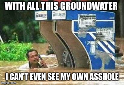 water | WITH ALL THIS GROUNDWATER I CAN'T EVEN SEE MY OWN ASSHOLE | image tagged in water | made w/ Imgflip meme maker