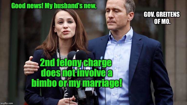 Finally, some good, clean corruption! | Good news! My husband's new, 2nd felony charge does not involve a bimbo or my marriage! GOV. GREITENS OF MO. | image tagged in memes,governor greitens,2nd felony case,corruption,resign now | made w/ Imgflip meme maker