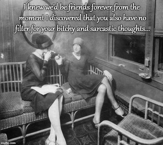 Forever Friends... | I knew we'd be friends forever from the moment I discovered that you also have no filter for your b**chy and sarcastic thoughts... | image tagged in bitchy,sarcastic,thoughts,moment | made w/ Imgflip meme maker