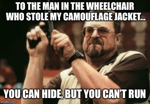 To the man in the wheelchair who stole my camouflage jacket... | TO THE MAN IN THE WHEELCHAIR WHO STOLE MY CAMOUFLAGE JACKET... YOU CAN HIDE, BUT YOU CAN'T RUN | image tagged in memes,am i the only one around here | made w/ Imgflip meme maker
