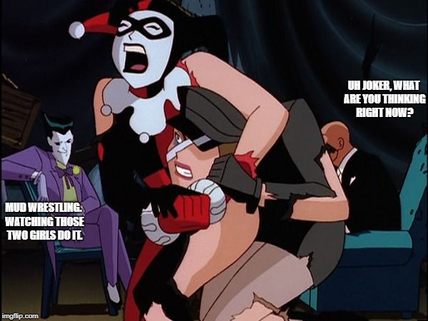 Henchgirl Fight | UH JOKER, WHAT ARE YOU THINKING RIGHT NOW? MUD WRESTLING. WATCHING THOSE TWO GIRLS DO IT. | image tagged in henchgirl fight | made w/ Imgflip meme maker