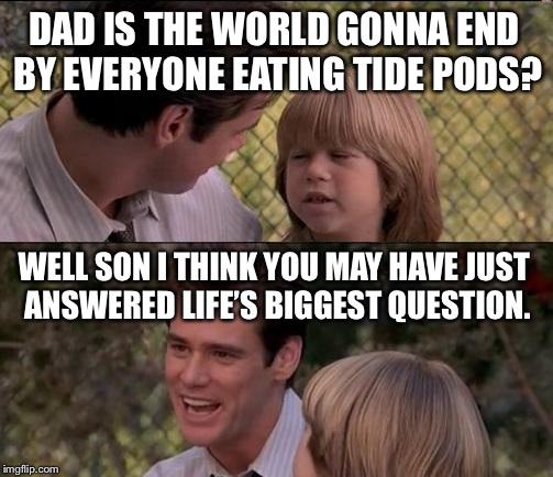 Thats Just Something X Say Meme | DAD IS THE WORLD GONNA END BY EVERYONE EATING TIDE PODS? WELL SON I THINK YOU MAY HAVE JUST ANSWERED LIFE'S BIGGEST QUESTION. | image tagged in memes,thats just something x say | made w/ Imgflip meme maker