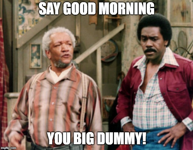 Sanford and Son |  SAY GOOD MORNING; YOU BIG DUMMY! | image tagged in sanford and son | made w/ Imgflip meme maker