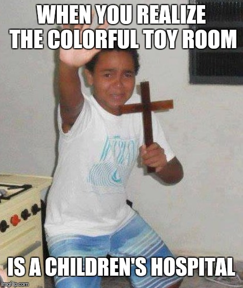 WHEN YOU REALIZE THE COLORFUL TOY ROOM IS A CHILDREN'S HOSPITAL | made w/ Imgflip meme maker