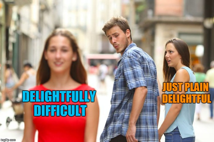 Distracted Boyfriend Meme | DELIGHTFULLY DIFFICULT JUST PLAIN DELIGHTFUL | image tagged in memes,distracted boyfriend | made w/ Imgflip meme maker