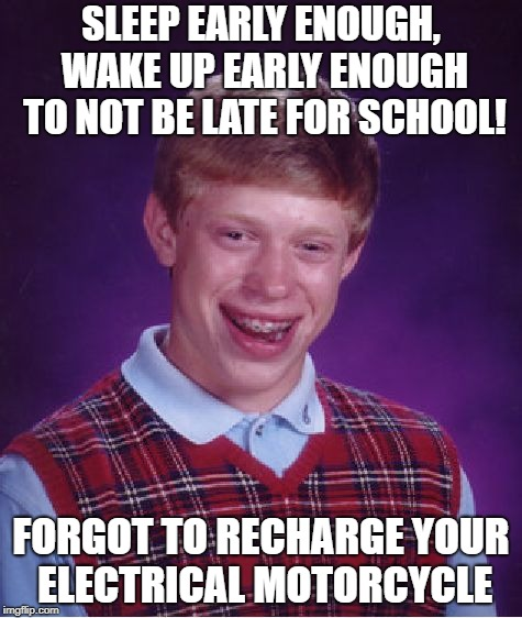 arrg! I'm late | SLEEP EARLY ENOUGH, WAKE UP EARLY ENOUGH TO NOT BE LATE FOR SCHOOL! FORGOT TO RECHARGE YOUR ELECTRICAL MOTORCYCLE | image tagged in memes,bad luck brian | made w/ Imgflip meme maker