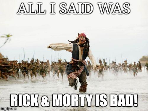Jack Sparrow Being Chased Meme | ALL I SAID WAS RICK & MORTY IS BAD! | image tagged in memes,jack sparrow being chased | made w/ Imgflip meme maker