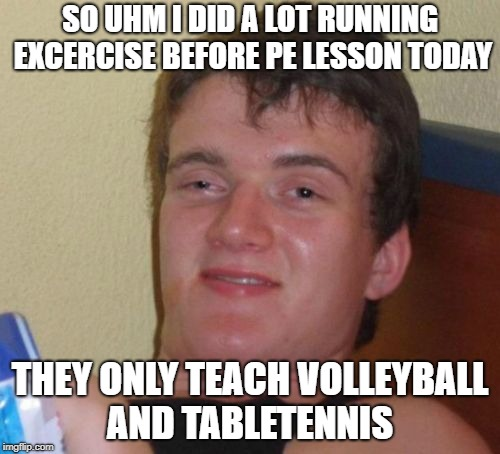 10 Guy Meme | SO UHM I DID A LOT RUNNING EXCERCISE BEFORE PE LESSON TODAY THEY ONLY TEACH VOLLEYBALL AND TABLETENNIS | image tagged in memes,10 guy | made w/ Imgflip meme maker