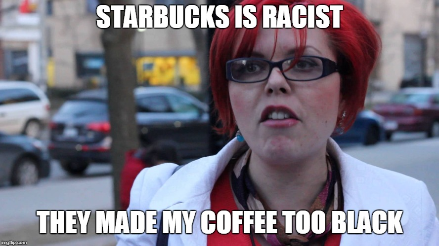 STARBUCKS IS RACIST THEY MADE MY COFFEE TOO BLACK | made w/ Imgflip meme maker