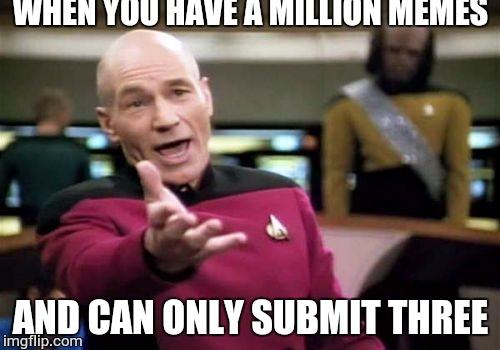 Picard Wtf Meme | WHEN YOU HAVE A MILLION MEMES AND CAN ONLY SUBMIT THREE | image tagged in memes,picard wtf | made w/ Imgflip meme maker