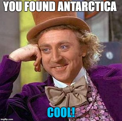 Creepy Condescending Wonka Meme | YOU FOUND ANTARCTICA COOL! | image tagged in memes,creepy condescending wonka | made w/ Imgflip meme maker