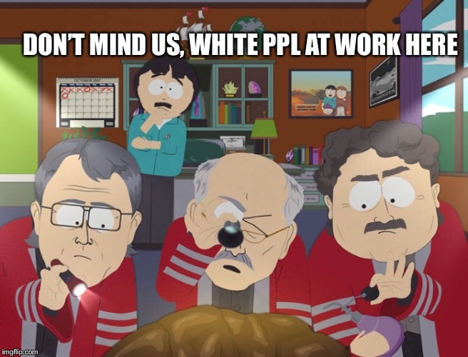 DON'T MIND US, WHITE PPL AT WORK HERE | made w/ Imgflip meme maker