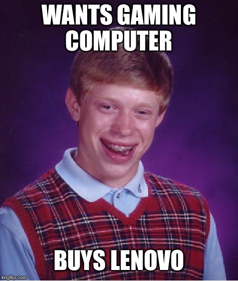 Bad Luck Brian Meme | WANTS GAMING COMPUTER BUYS LENOVO | image tagged in memes,bad luck brian | made w/ Imgflip meme maker
