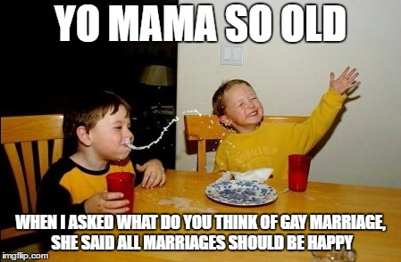 Yo Mamas So Fat Meme | YO MAMA SO OLD WHEN I ASKED WHAT DO YOU THINK OF GAY MARRIAGE, SHE SAID ALL MARRIAGES SHOULD BE HAPPY | image tagged in memes,yo mamas so fat | made w/ Imgflip meme maker
