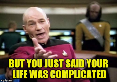 Picard Wtf Meme | BUT YOU JUST SAID YOUR LIFE WAS COMPLICATED | image tagged in memes,picard wtf | made w/ Imgflip meme maker