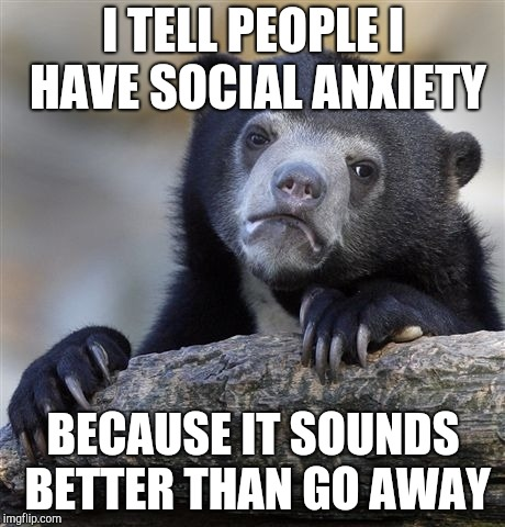 Confession Bear Meme |  I TELL PEOPLE I HAVE SOCIAL ANXIETY; BECAUSE IT SOUNDS BETTER THAN GO AWAY | image tagged in memes,confession bear | made w/ Imgflip meme maker