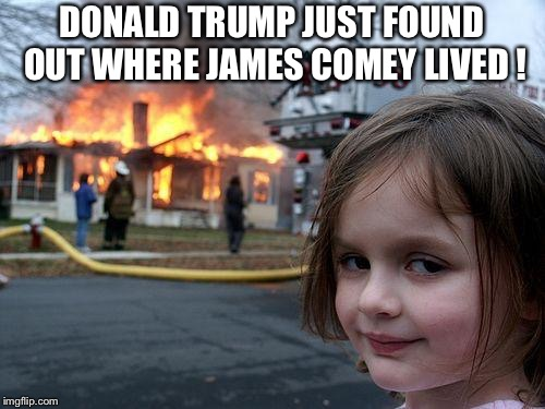 Trump and Comey | DONALD TRUMP JUST FOUND OUT WHERE JAMES COMEY LIVED ! | image tagged in memes,disaster girl | made w/ Imgflip meme maker