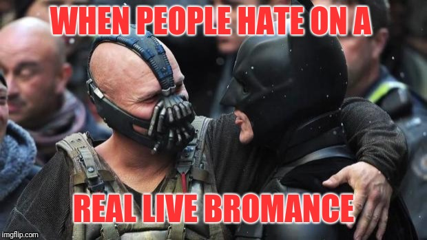 Bane Batman Bromance | WHEN PEOPLE HATE ON A REAL LIVE BROMANCE | image tagged in bane batman bromance | made w/ Imgflip meme maker