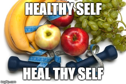 healthy self | HEALTHY SELF HEAL THY SELF | image tagged in eating healthy | made w/ Imgflip meme maker