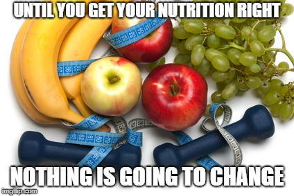 diet and exercise | UNTIL YOU GET YOUR NUTRITION RIGHT NOTHING IS GOING TO CHANGE | image tagged in nutrition | made w/ Imgflip meme maker