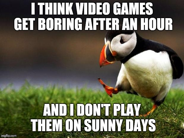Unpopular Opinion Puffin Meme | I THINK VIDEO GAMES GET BORING AFTER AN HOUR AND I DON'T PLAY THEM ON SUNNY DAYS | image tagged in memes,unpopular opinion puffin | made w/ Imgflip meme maker