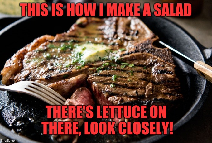 My Salad | THIS IS HOW I MAKE A SALAD THERE'S LETTUCE ON THERE, LOOK CLOSELY! | image tagged in memes,funny,dank,my salad,ribeye steak | made w/ Imgflip meme maker