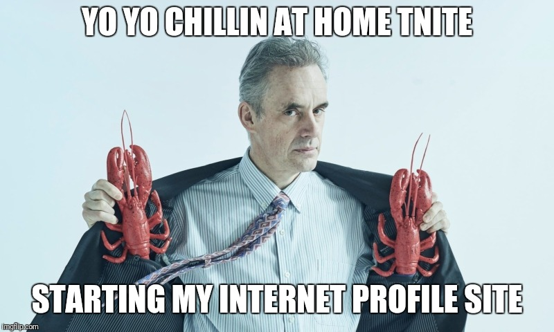 Jordan Peterson | YO YO CHILLIN AT HOME TNITE STARTING MY INTERNET PROFILE SITE | image tagged in jordan peterson | made w/ Imgflip meme maker