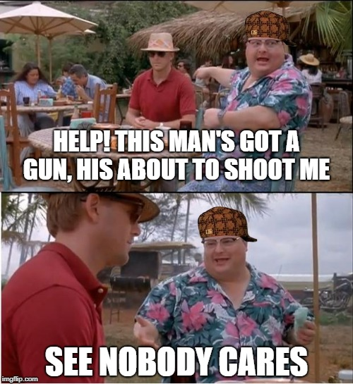 Nobody Cares that this man's got a gun? | HELP! THIS MAN'S GOT A GUN, HIS ABOUT TO SHOOT ME SEE NOBODY CARES | image tagged in memes,see nobody cares,scumbag | made w/ Imgflip meme maker