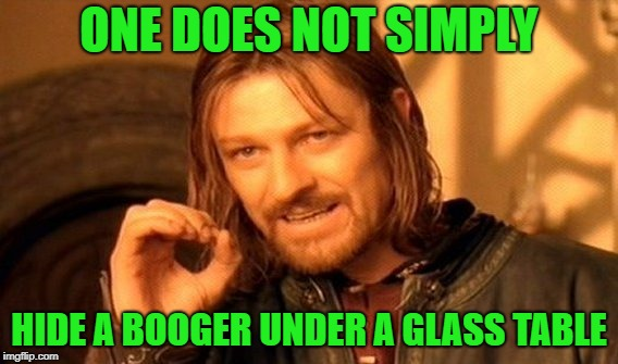 Hide a booger under a glass table? | ONE DOES NOT SIMPLY HIDE A BOOGER UNDER A GLASS TABLE | image tagged in memes,one does not simply,funny,boogers | made w/ Imgflip meme maker