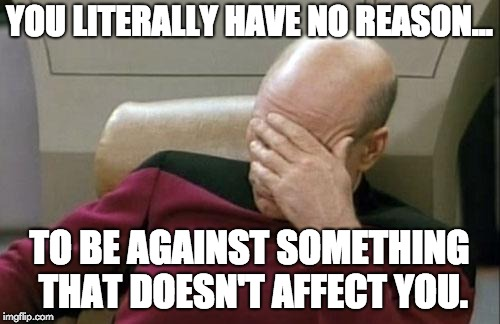 Captain Picard Facepalm Meme | YOU LITERALLY HAVE NO REASON... TO BE AGAINST SOMETHING THAT DOESN'T AFFECT YOU. | image tagged in memes,captain picard facepalm | made w/ Imgflip meme maker