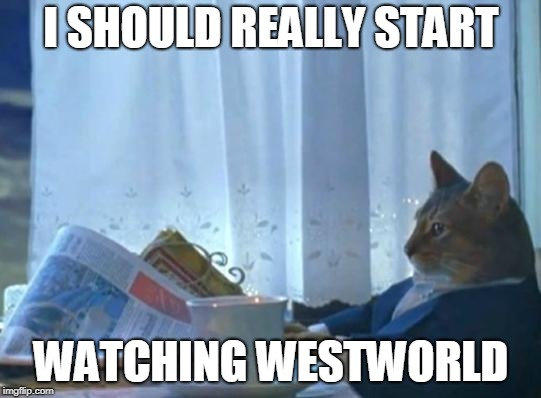 Cat newspaper | I SHOULD REALLY START WATCHING WESTWORLD | image tagged in cat newspaper,AdviceAnimals | made w/ Imgflip meme maker