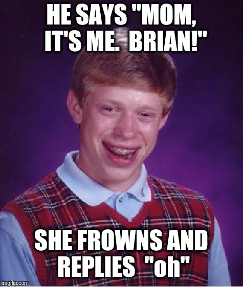 "Bad Luck Brian Meme | HE SAYS ""MOM,  IT'S ME.  BRIAN!"" SHE FROWNS AND REPLIES  ""oh"" 