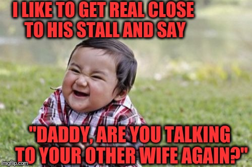 "Evil Toddler Meme | I LIKE TO GET REAL CLOSE TO HIS STALL AND SAY ""DADDY, ARE YOU TALKING TO YOUR OTHER WIFE AGAIN?"" 