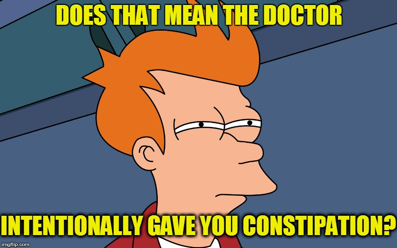 DOES THAT MEAN THE DOCTOR INTENTIONALLY GAVE YOU CONSTIPATION? | made w/ Imgflip meme maker