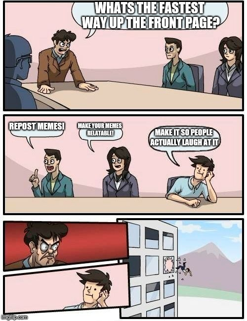 Boardroom Meeting Suggestion | WHATS THE FASTEST WAY UP THE FRONT PAGE? REPOST MEMES! MAKE YOUR MEMES RELATABLE! MAKE IT SO PEOPLE ACTUALLY LAUGH AT IT | image tagged in memes,boardroom meeting suggestion | made w/ Imgflip meme maker