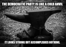 THE DEMOCRATIC PARTY IS LIKE A COLD ANVIL IT LOOKS STRONG BUT ACCOMPLISHES NOTHING. | image tagged in anvil | made w/ Imgflip meme maker