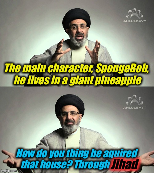 I've had my suspicions about how he got that house..... | The main character, SpongeBob, he lives in a giant pineapple How do you thing he aquired that house? Through Jihad Jihad | image tagged in jihad,memes,spongebob,evilmandoevil,funny,repost | made w/ Imgflip meme maker