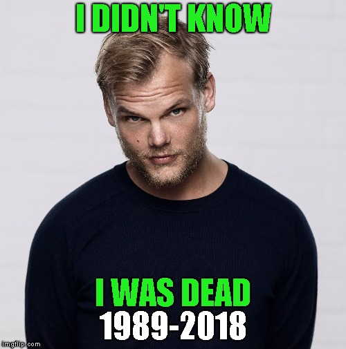 Avicii - Until He Died, I didn't know His Name But, I Thought He Was Black | I DIDN'T KNOW I WAS DEAD 1989-2018 | image tagged in avicii,dead,died,rip,musician,music | made w/ Imgflip meme maker