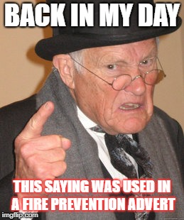 BACK IN MY DAY THIS SAYING WAS USED IN A FIRE PREVENTION ADVERT | made w/ Imgflip meme maker