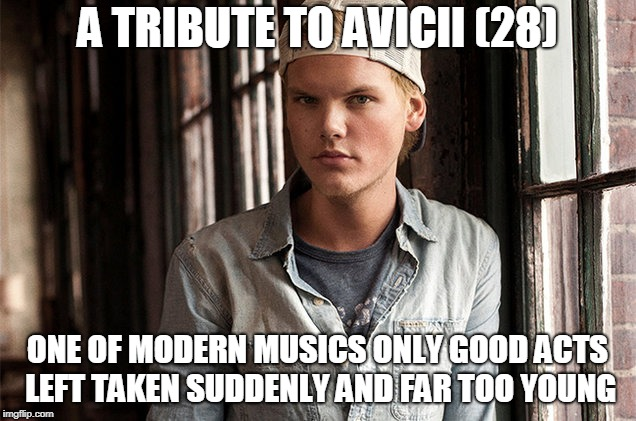 R.I.P Avicii | A TRIBUTE TO AVICII (28) ONE OF MODERN MUSICS ONLY GOOD ACTS LEFT TAKEN SUDDENLY AND FAR TOO YOUNG | image tagged in avicii,tribute,rip,music | made w/ Imgflip meme maker