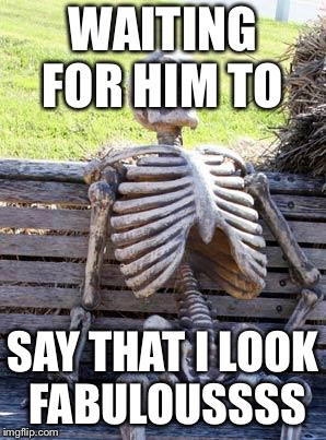 Waiting Skeleton Meme | WAITING FOR HIM TO SAY THAT I LOOK FABULOUSSSS | image tagged in memes,waiting skeleton | made w/ Imgflip meme maker