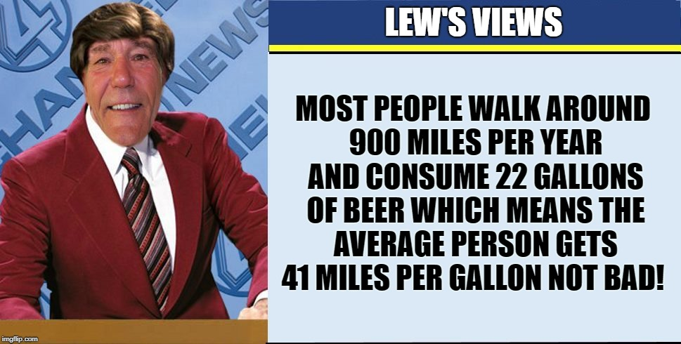 most people walk around 900 miles per year | LEW'S VIEWS MOST PEOPLE WALK AROUND 900 MILES PER YEAR AND CONSUME 22 GALLONS OF BEER WHICH MEANS THE AVERAGE PERSON GETS 41 MILES PER GALLO | image tagged in coollews views | made w/ Imgflip meme maker