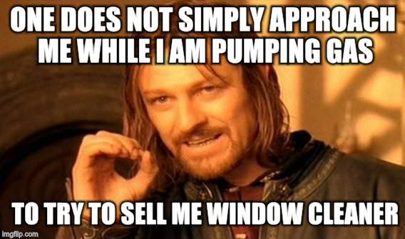 One Does Not Simply Meme | ONE DOES NOT SIMPLY APPROACH ME WHILE I AM PUMPING GAS TO TRY TO SELL ME WINDOW CLEANER. | image tagged in memes,one does not simply | made w/ Imgflip meme maker