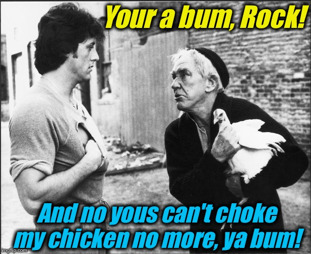 Your a bum, Rock! And no yous can't choke my chicken no more, ya bum! | made w/ Imgflip meme maker