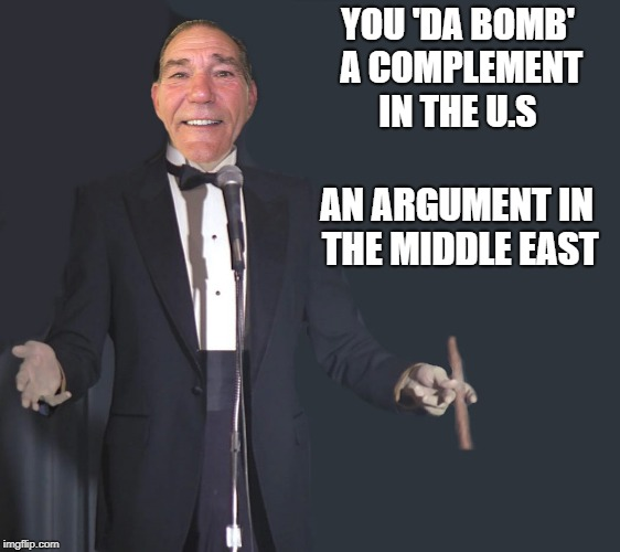 You 'da bomb' a complement in the U.S  | YOU 'DA BOMB' A COMPLEMENT IN THE U.S AN ARGUMENT IN THE MIDDLE EAST | image tagged in comedian coollew | made w/ Imgflip meme maker